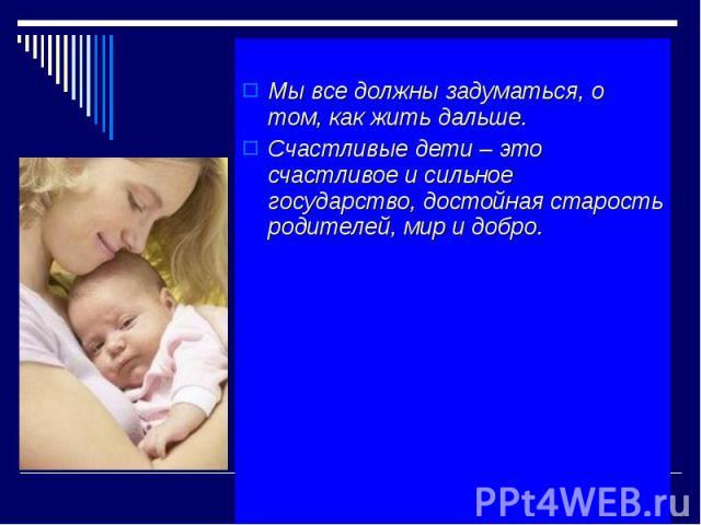 Мы все должны задуматься, о том, как жить дальше. Счастливые дети – это счастливое и сильное государство, достойная старость родителей, мир и добро.