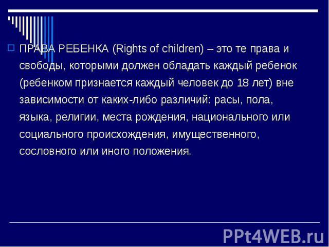 ПРАВА РЕБЕНКА (Rights of children) – это те права и свободы, которыми должен обладать каждый ребенок (ребенком признается каждый человек до 18 лет) вне зависимости от каких-либо различий: расы, пола, языка, религии, места рождения, национального или…