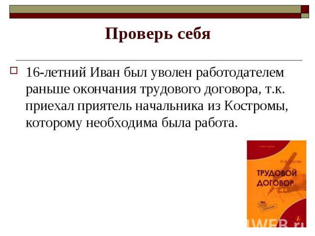 16-летний Иван был уволен работодателем раньше окончания трудового договора, т.к. приехал приятель начальника из Костромы, которому необходима была работа. 16-летний Иван был уволен работодателем раньше окончания трудового договора, т.к. приехал при…