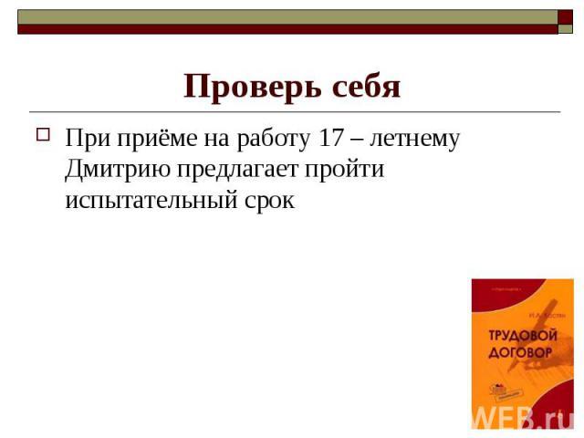 При приёме на работу 17 – летнему Дмитрию предлагает пройти испытательный срок При приёме на работу 17 – летнему Дмитрию предлагает пройти испытательный срок