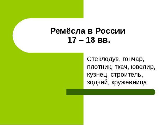 Ремёсла в России 17 – 18 вв. Стеклодув, гончар, плотник, ткач, ювелир, кузнец, строитель, зодчий, кружевница.