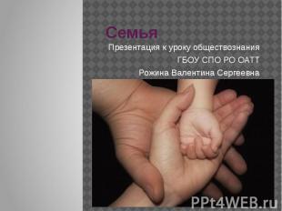 Семья Презентация к уроку обществознания ГБОУ СПО РО ОАТТ Рожина Валентина Серге