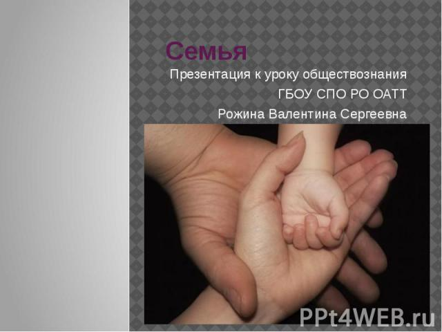 Семья Презентация к уроку обществознания ГБОУ СПО РО ОАТТ Рожина Валентина Сергеевна