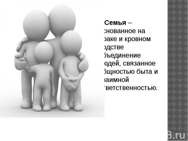 Семья – основанное на браке и кровном родстве объединение людей, связанное общностью быта и взаимной ответственностью.