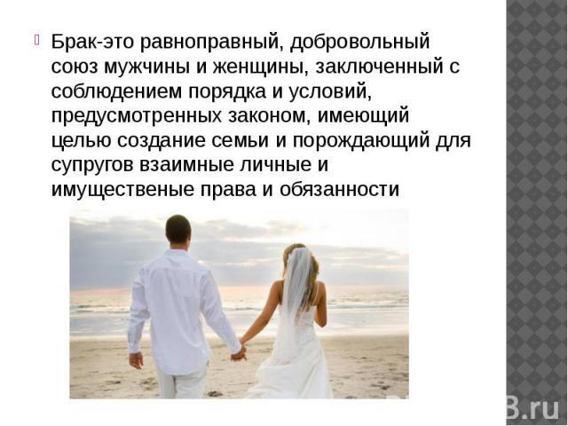 Брак-это равноправный, добровольный союз мужчины и женщины, заключенный с соблюдением порядка и условий, предусмотренных законом, имеющий целью создание семьи и порождающий для супругов взаимные личные и имущественые права и обязанности
