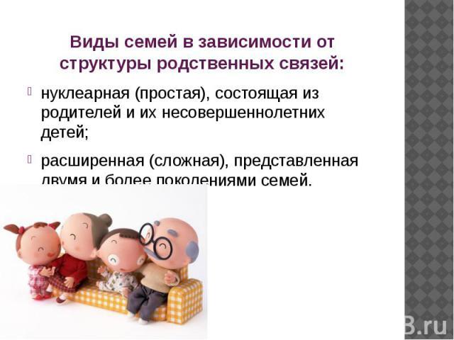 Виды семей в зависимости от структуры родственных связей: нуклеарная (простая), состоящая из родителей и их несовершеннолетних детей; расширенная (сложная), представленная двумя и более поколениями семей.