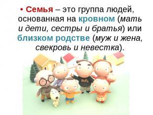 Семья – это группа людей, основанная на кровном (мать и дети, сестры и братья) и