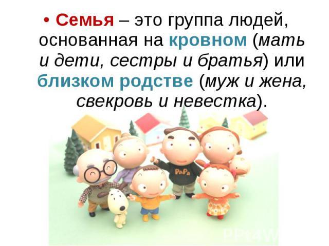 Семья – это группа людей, основанная на кровном (мать и дети, сестры и братья) или близком родстве (муж и жена, свекровь и невестка). Семья – это группа людей, основанная на кровном (мать и дети, сестры и братья) или близком родстве (муж и жена, све…