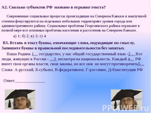 А2. Сколько субъектов РФ названо в отрывке текста? А2. Сколько субъектов РФ названо в отрывке текста? Cовременные социальные процессы происходящие на Северном Кавказе в наилучшей степени фокусируются на отдельных небольших территориях уровня города …
