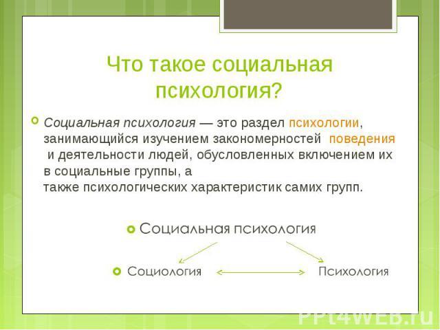 Социальная психология— это разделпсихологии, занимающийся изучением закономерностей поведенияидеятельностилюдей, обусловленных включением их всоциальные группы, а такжепсихологическиххарактеристик сами…