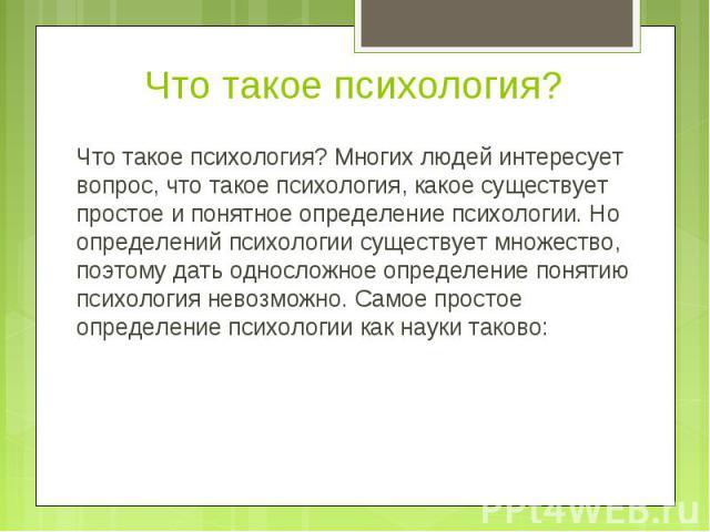 Что такое психология? Многих людей интересует вопрос, что такое психология, какое существует простое и понятное определение психологии. Но определений психологии существует множество, поэтому дать односложное определение понятию психология невозможн…