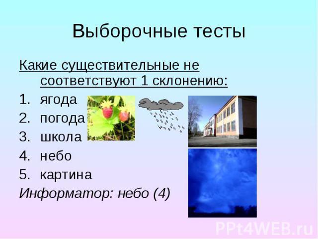 Выборочные тесты Какие существительные не соответствуют 1 склонению: ягода погода школа небо картина Информатор: небо (4)