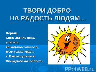 ТВОРИ ДОБРО НА РАДОСТЬ ЛЮДЯМ… Лоретц Анна Васильевна, учитель начальных классов,