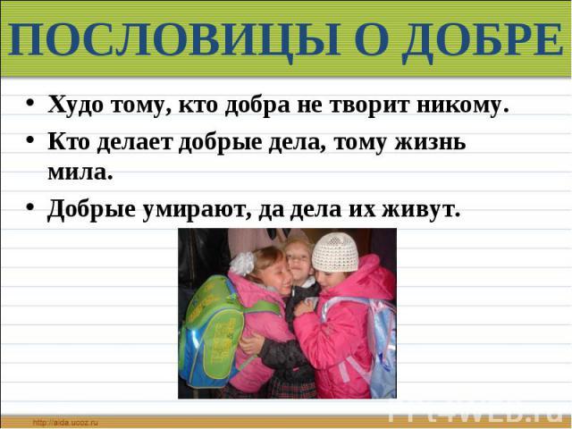 ПОСЛОВИЦЫ О ДОБРЕ Худо тому, кто добра не творит никому. Кто делает добрые дела, тому жизнь мила. Добрые умирают, да дела их живут.
