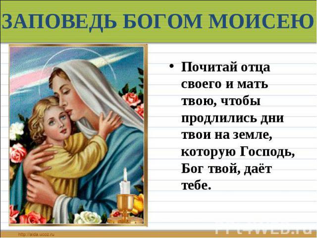 ЗАПОВЕДЬ БОГОМ МОИСЕЮ Почитай отца своего и мать твою, чтобы продлились дни твои на земле, которую Господь, Бог твой, даёт тебе.