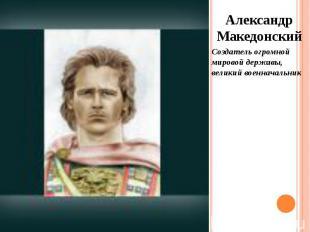 Александр Македонский Александр Македонский Создатель огромной мировой державы,