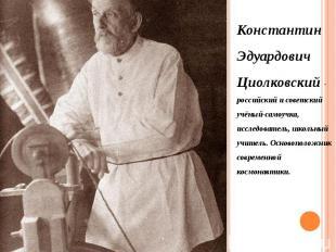 Константин Эдуардович Циолковский - российский и советский учёный-самоучка, иссл