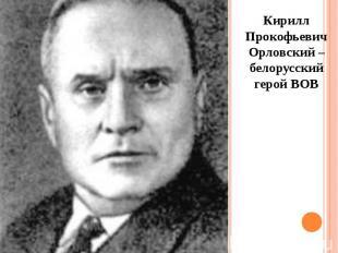 Кирилл Прокофьевич Орловский – белорусский герой ВОВ Кирилл Прокофьевич Орловски
