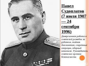 Павел Судоплатов (7 июля 1907 — 24 сентября 1996) Павел Судоплатов (7 июля 1907