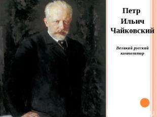 Петр Петр Ильич Чайковский Великий русский композитор