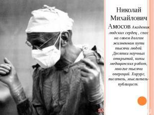 Николай Михайлович Амосов Академик людских сердец , спас на своем долгом жизненн