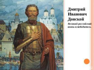 Дмитрий Иванович Донской Дмитрий Иванович Донской Великий российский князь-освоб
