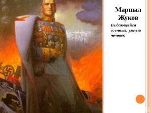 Маршал Жуков Маршал Жуков Выдающийся военный, умный человек