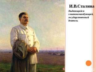 И.В.Сталина И.В.Сталина Выдающийся главнокомандующий, государственный деятель