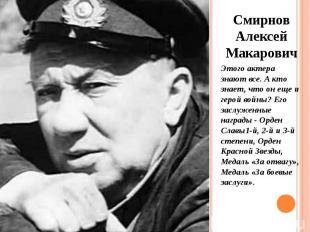 Смирнов Алексей Макарович Смирнов Алексей Макарович Этого актера знают все. А кт