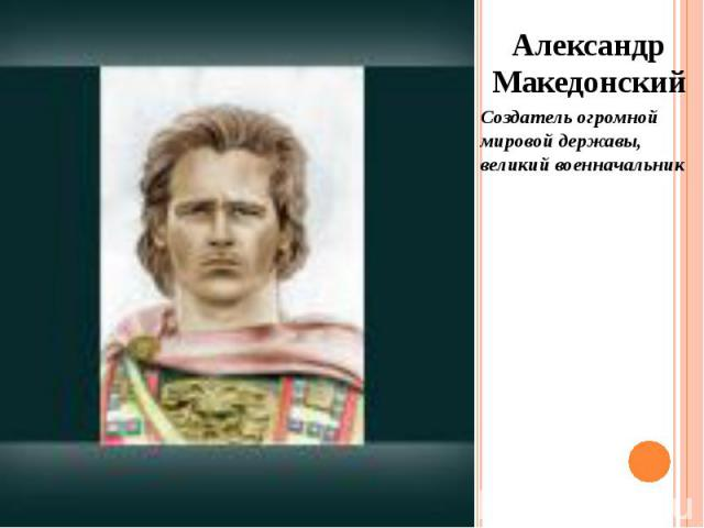 Александр Македонский Александр Македонский Создатель огромной мировой державы, великий военначальник