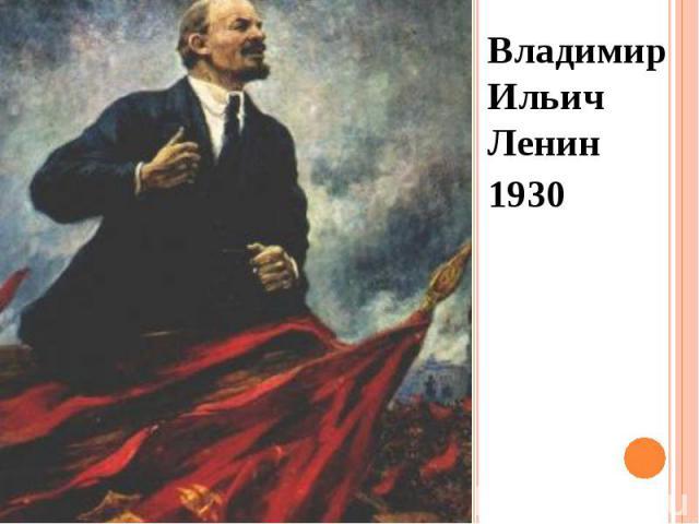 Владимир Ильич Ленин Владимир Ильич Ленин 1930