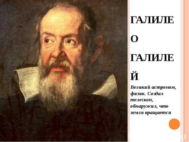 ГАЛИЛЕО ГАЛИЛЕЙ ГАЛИЛЕО ГАЛИЛЕЙ Великий астроном, физик. Создал телескоп, обнаружил, что земля вращается