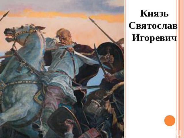 Князь СвятославИгоревич Князь СвятославИгоревич