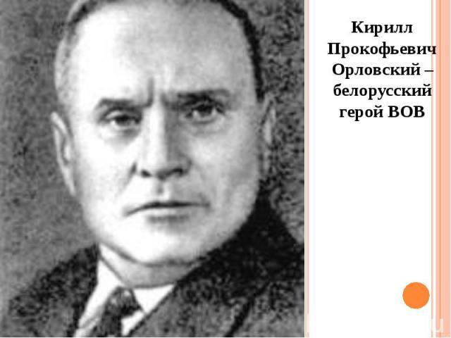 Кирилл Прокофьевич Орловский – белорусский герой ВОВ Кирилл Прокофьевич Орловский – белорусский герой ВОВ