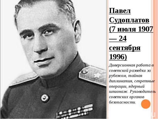 Павел Судоплатов (7 июля 1907 — 24 сентября 1996) Павел Судоплатов (7 июля 1907 — 24 сентября 1996) Диверсионная работа в советской разведки за рубежом, тайная дипломатия, секретные операции, ядерный шпионаж. Руководитель советских органов безопасности.