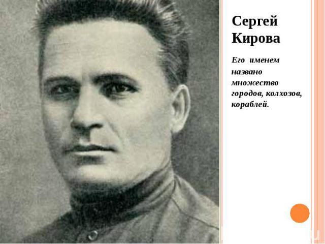 Сергей Кирова Сергей Кирова Его именем названо множество городов, колхозов, кораблей.