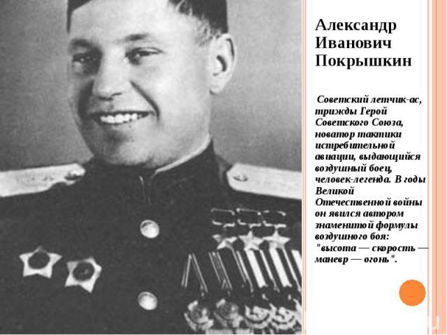 Александр Иванович Покрышкин Александр Иванович Покрышкин Советский летчик-ас, трижды Герой Советского Союза, новатор тактики истребительной авиации, выдающийся воздушный боец, человек-легенда. В годы Великой Отечественной войны он явился автором зн…