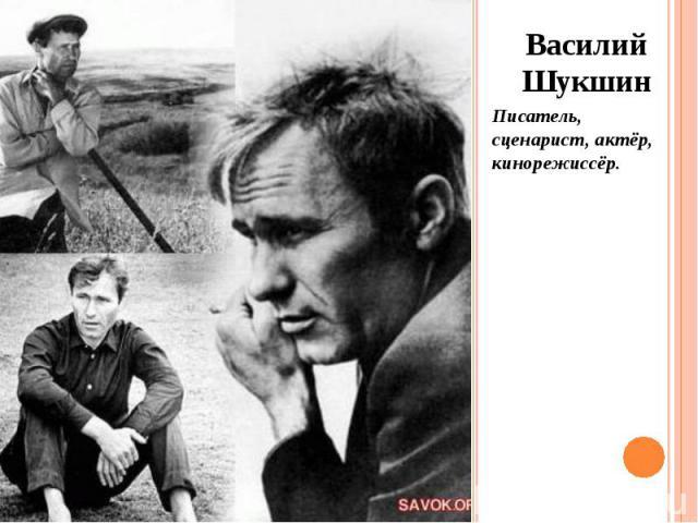 Василий Шукшин Василий Шукшин Писатель, сценарист, актёр, кинорежиссёр.