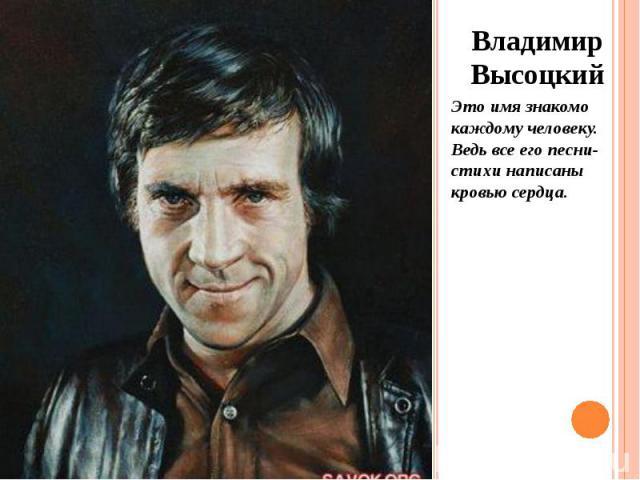 Владимир Высоцкий Владимир Высоцкий Это имя знакомо каждому человеку. Ведь все его песни-стихи написаны кровью сердца.