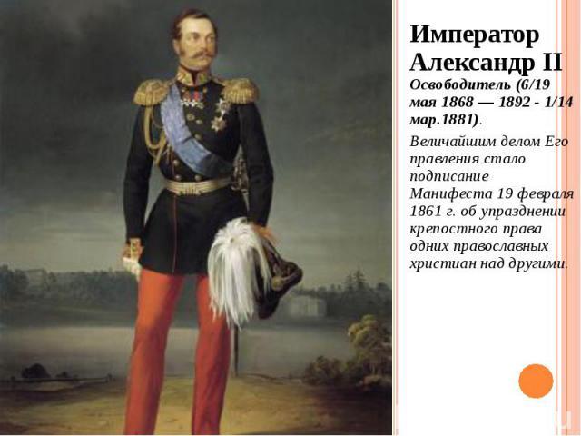 Император Александр II Освободитель (6/19 мая 1868 — 1892 - 1/14 мар.1881). Император Александр II Освободитель (6/19 мая 1868 — 1892 - 1/14 мар.1881). Величайшим делом Его правления стало подписание Манифеста 19 февраля 1861 г. об упразднении крепо…
