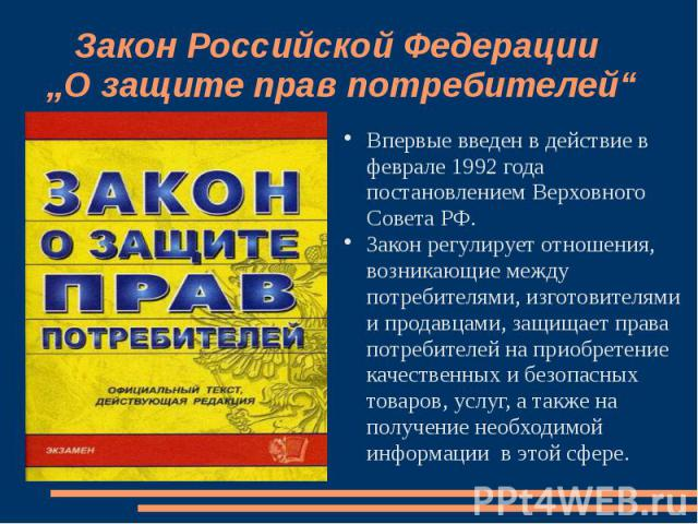 """Закон Российской Федерации """"О защите прав потребителей"""" Впервые введен в действие в феврале 1992 года постановлением Верховного Совета РФ. Закон регулирует отношения, возникающие между потребителями, изготовителями и продавцами, защищает права потре…"""