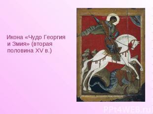 Икона «Чудо Георгия и Змия» (вторая половина XV в.) Икона «Чудо Георгия и Змия»