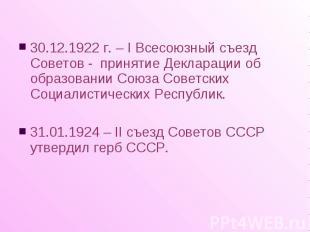 30.12.1922 г. – I Всесоюзный съезд Советов - принятие Декларации об образовании