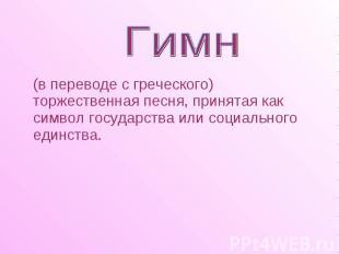 (в переводе с греческого) торжественная песня, принятая как символ государства и