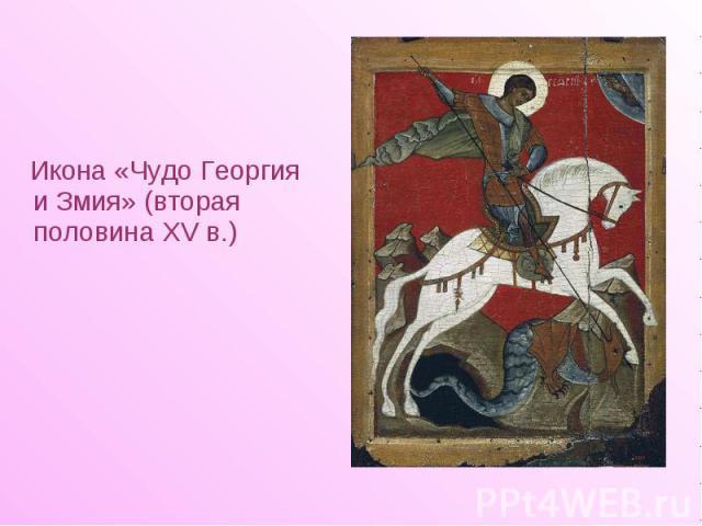 Икона «Чудо Георгия и Змия» (вторая половина XV в.) Икона «Чудо Георгия и Змия» (вторая половина XV в.)