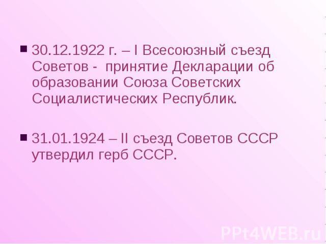 30.12.1922 г. – I Всесоюзный съезд Советов - принятие Декларации об образовании Союза Советских Социалистических Республик. 30.12.1922 г. – I Всесоюзный съезд Советов - принятие Декларации об образовании Союза Советских Социалистических Республик. 3…