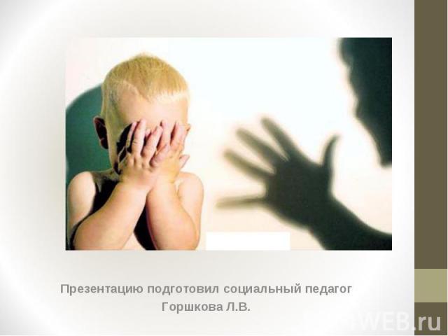 Презентацию подготовил социальный педагог Презентацию подготовил социальный педагог Горшкова Л.В.