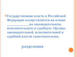 Государственная власть в Российской Федерации осуществляется на основе _________