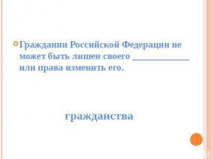 Гражданин Российской Федерации не может быть лишен своего ____________ или права
