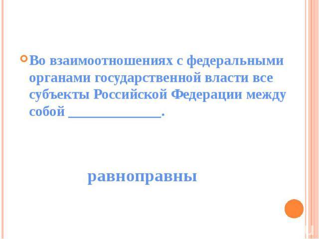 Во взаимоотношениях с федеральными органами государственной власти все субъекты Российской Федерации между собой _____________.